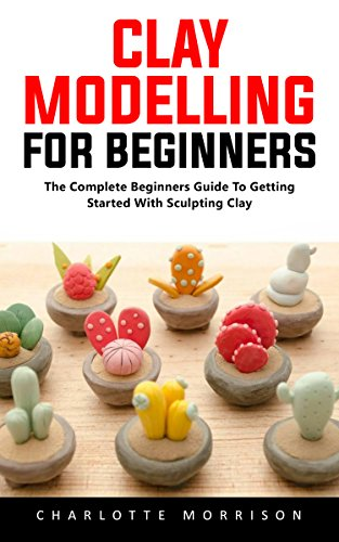 Download for free Clay Modelling For Beginners: The Complete Beginners Guide To Getting Started With Sculpting Clay!