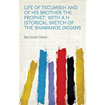 Life of Tecumseh and of His Brother the Prophet; With a H Istorical Sketch of the Shawanoe Indians