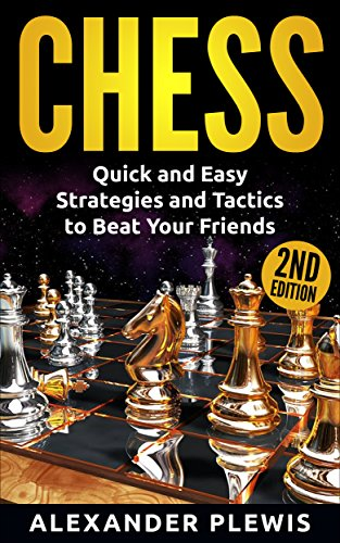 Chess: Quick and Easy Strategies and Tactics to Beat Your Friends 2nd Edition (Improve Focus, Increase Memory, Chess Tactics Book 1)