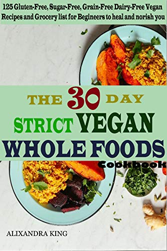 The 30 day Strict Vegan Whole Foods Cookbook: 125 Gluten-Free, Sugar-Free, Grain-Free, Dairy-Free Vegan Recipe and Grocery list for Beginner by Alixandra King