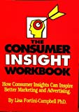 Consumer Insight Workbook : How Consumer Insights Can Inspire Better Marketing and Advertising, Campbell, Lisa F. and Bendinger, Bruce H., 0962141593