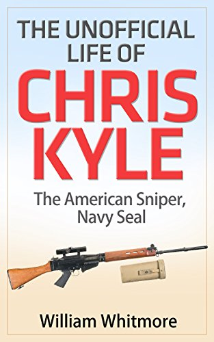 The Unofficial Life of Chris Kyle: The American Sniper Navy Seal (proof read version Book 1) (Kyle Chris American Kindle Sniper)
