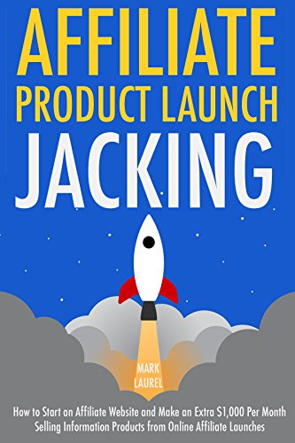 Affiliate Product Launch Jacking: How to Start an Affiliate Website and Make an Extra $1,000 Per Month Selling Information Products from Online Affiliate Launches