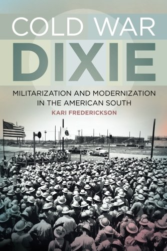 cold war dixie militarization and modernization in the american south politics and culture in