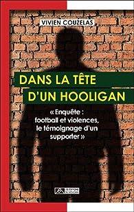 Dans la tête d'un hooligan : Enquête : football et violences, le témoignage d'un supporter par Vivien Couzelas