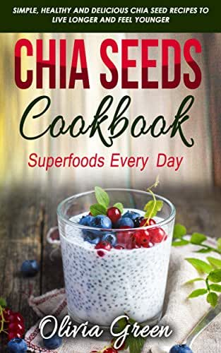 Chia Seeds Cookbook: Superfood every day: Simple,  healthy and delicious Chia seed recipes to live longer and feel younger