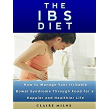 The IBS Diet: How To Manage Your Irritable Bowel Syndrome Through Food For A Healthier and Happier Life (IBS Relief, IBS Solution)