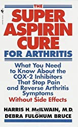 Super Aspirin Cure for Arthritis: What You Need to Know About the Breakthrough Drugs That Stop Pain and Reverse Arthritis Symptoms Without Side Effects