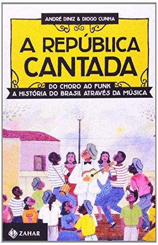 A República Cantada. Do Choro ao Funk, a História do Brasil Através da Música