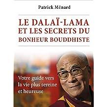 Le dalaï-lama et les secrets du bonheur bouddhiste: Votre guide vers la vie plus sereine et heureuse (French Edition)