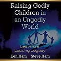 Raising Godly Children in an Ungodly World: Leaving a Lasting Legacy Audiobook by Steve Ham, Ken Ham Narrated by Curtis Matthews