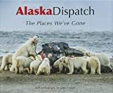 img - for Alaska Dispatch: The Places We've Gone book / textbook / text book