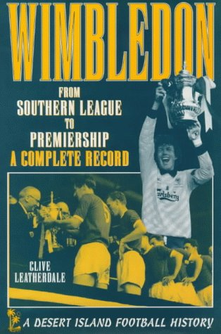 Wimbledon: From Southern League to Premiership - A Complete Record (Desert Island Football Histories)