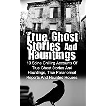 True Ghost Stories And Hauntings: 10 Spine Chilling Accounts Of True Ghost Stories And Hauntings, True Paranormal Reports And Haunted Houses (Bizarre Horror)