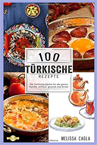 100 Türkische Rezepte: Die Türkische Küche für die ganze Familie ...