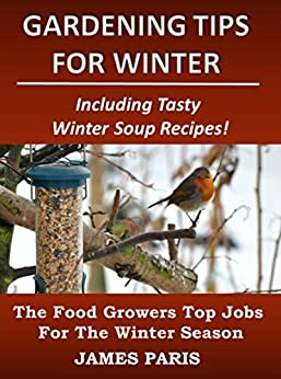 Gardening Tips For Winter: The Food Growers Top Jobs For The Winter Season - Including Tasty Winter Soup Recipes! (Seasonal Garden Jobs Book 2) by [Paris, James]