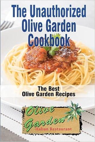 The Unauthorized Olive Garden Cookbook Olive Garden Copycat