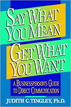 Say What You Mean/Get What You Want: A Businessperson's Guide to Direct Communication