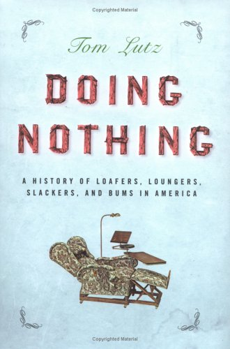 Doing Nothing: A History of Loafers, Loungers, Slackers and Bums ...