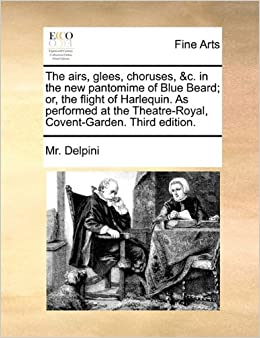 The airs, glees, choruses, andc. in the new pantomime of Blue Beard: or, the flight of Harlequin. As performed at the Theatre-Royal, Covent-Garden. Third edition.