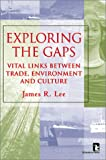Exploring the Gaps : Vital Links Between Trade, Environment and Culture, Lee, James R., 1565491149