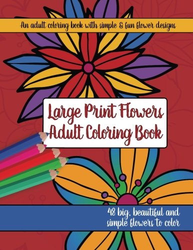 Coloring Books for Seniors: Including Books for Dementia and Alzheimers - Large Print Adult Flowers Coloring Book: Big, Beautiful & Simple Flowers