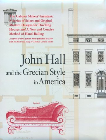John Hall and the Grecian Style in America: A Reprint of Three Pattern Books Published in Baltimore in 1840 (Acanthus Press Reprint Series. the 19th Century, Landmarks in Design, Vol (Grecian Design)