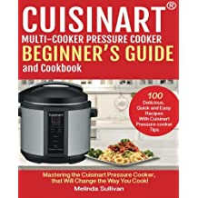 Cuisinart™ Pressure Cooker Beginner's Guide And Cookbook: Mastering The Cuisinart Pressure Cooker That Will Change The Way You Cook