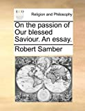 On the Passion of Our Blessed Saviour an Essay, Robert Samber, 117003912X