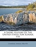 A Short History of the United States; for School Use, Channing Edward 1856-1931, 1172479739
