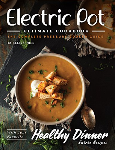 Electric Pot Ultimate CookBook: The Complete Pressure Cooker Recipes Guide by Kelly Cohen