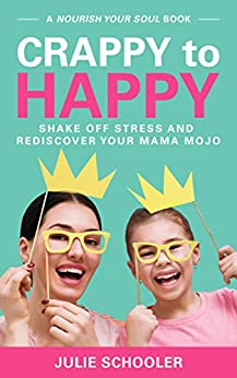 Crappy to Happy: Shake Off Stress and Rediscover Your Mama Mojo by [Schooler, Julie]