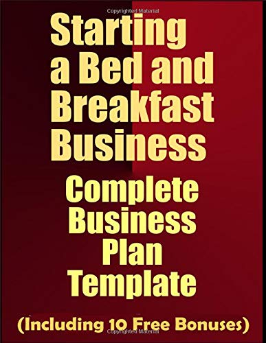 Starting a Bed and Breakfast Business: Complete Business Plan Template (Including 10 Free Bonuses) (Opening A Bed And Breakfast Business Plan)