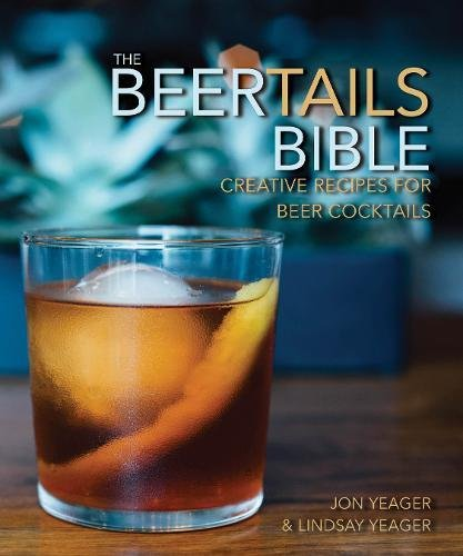 The Beertails Bible: A Marriage of Beer and Booze through 50 Creative Cocktails by Yeager