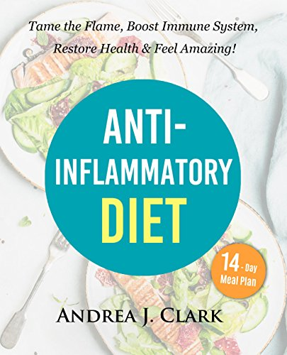 Anti-Inflammatory Diet: Tame the Flame, Boost Immune System, Restore Health, and Feel Amazing by Andrea J. Clark
