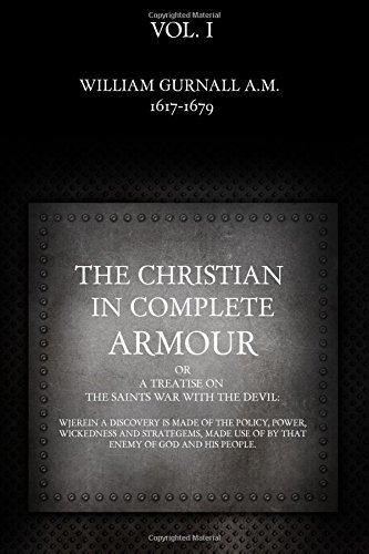 The Christian in Complete Armour: or, A Treatise On The Saints War With The Devil: Wherein A Discovery Is Made Of The Policy, Power, Wickedness, And ... That Enemy Of God And His People. (Volume 1)