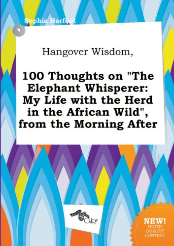 Hangover Wisdom, 100 Thoughts on the Elephant Whisperer: My Life with the Herd in the African Wild, from the Morning After