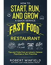 How to Start, Run, and Grow a Quick Service Fast Food Restaurant: Tips and Tricks from an Industry Veteran – Franchise or Non-Franchise