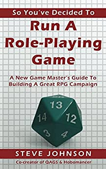 So You've Decided To Run A Role-Playing Game: A New Game Master's Guide To Building A Great RPG Campaign by [Johnson, Steve]