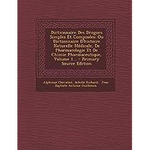 Dictionnaire Des Drogues Simples Et Composees: Ou Dictionnaire D'Histoire Naturelle Medicale, de Pharmacologie Et de Chimie Pharmaceutique, Volume 1...