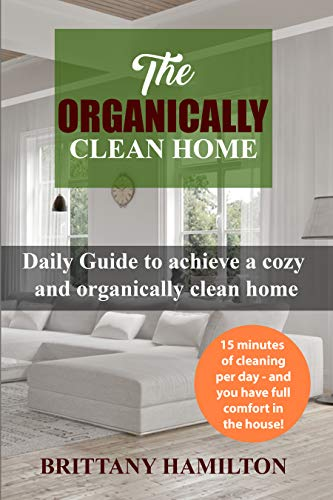 The Organically Clean Home: Daily Guide to achieve a cozy and organically clean home (The Organized Home, cleaning house, cleanliness) by [Hamilton, Brittany]