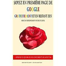 Soyez en première page de Google gratuitement et en restant zen: Découvrez le référencement web naturel et local. (French Edition)