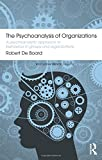 The Psychoanalysis of Organizations: A psychoanalytic approach to behaviour in groups and organizations (Routledge Mental Health Classic Editions)
