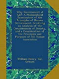 img - for Why Government at All?: A Philosophical Examination of the Principles of Human Government, Involving an Analysis of the Constitutents of Society, and ... and Purposes of All Human Association book / textbook / text book