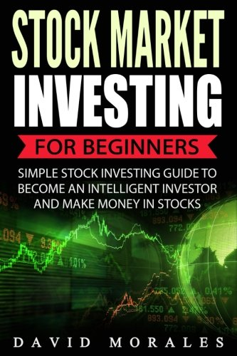 Stock Market: Stock Market Investing For Beginners- Simple Stock Investing Guide To Become An Intelligent Investor And Make Money In Stocks (Stock ... Books, Stock Market Investing, Stock Trading)