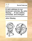A Calm Address to Our American Colonies by John Wesley, a New Edition, Corrected, and Enlarged, John Wesley, 1170049214