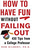 How to Have Fun without Failing Out: 430 Tips from a College Professor