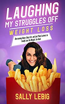 Laughing My Struggles Off (Weight Loss): Overcoming Abuse, Busy Life, and Just Plain Laziness to Finally Lose the Weight, For Real by [Lebig, Sally]