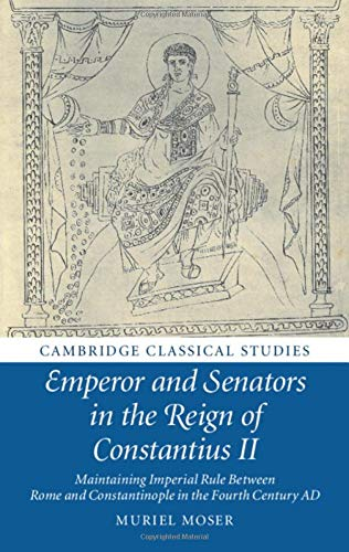 Emperor and Senators in the Reign of Constantius II: Maintaining Imperial Rule Between Rome and Constantinople in the Fourth Century AD (Cambridge Classical Studies)