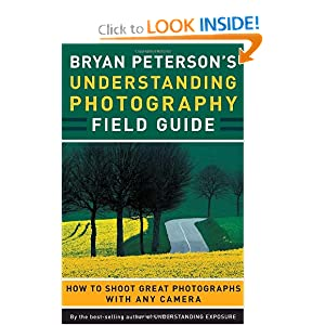 Bryan Peterson's Understanding Photography Field Guide: How to Shoot Great Photographs with Any Camera Bryan Peterson